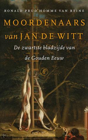 Moordenaars van Jan de Witt - de zwartste bladzijde van de Gouden Eeuw - Ronald Prud'Homme Van Reine